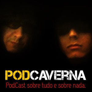 PodCaverna - um podcast sobre tudo e sobre nada.
